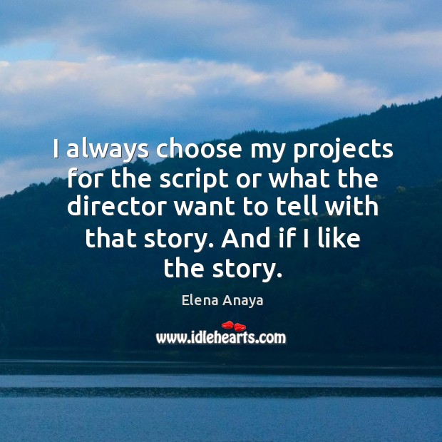 I always choose my projects for the script or what the director want to tell with that story. Image
