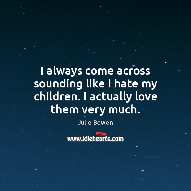 I always come across sounding like I hate my children. I actually love them very much. Julie Bowen Picture Quote