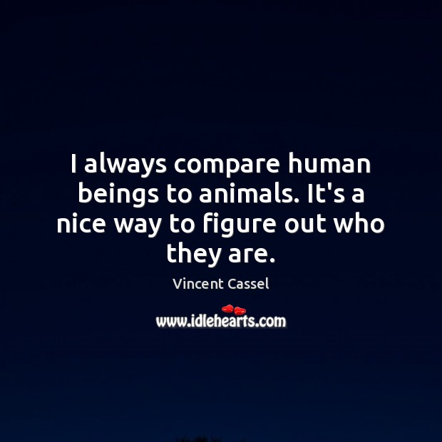 Image, I always compare human beings to animals. It's a nice way to figure out who they are.