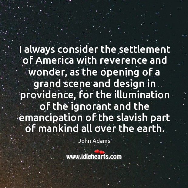 I always consider the settlement of america with reverence and wonder, as the opening Image
