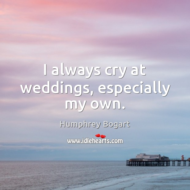 I always cry at weddings, especially my own. Humphrey Bogart Picture Quote