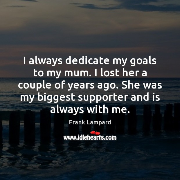 I always dedicate my goals to my mum. I lost her a Frank Lampard Picture Quote