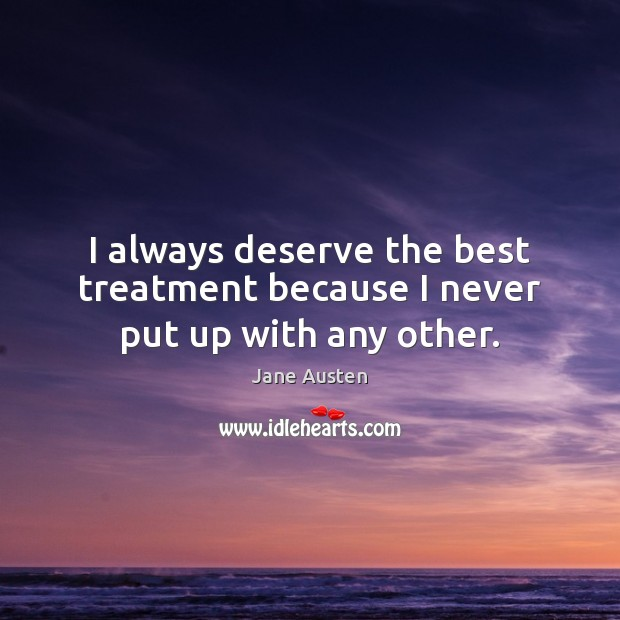 Image, I always deserve the best treatment because I never put up with any other.