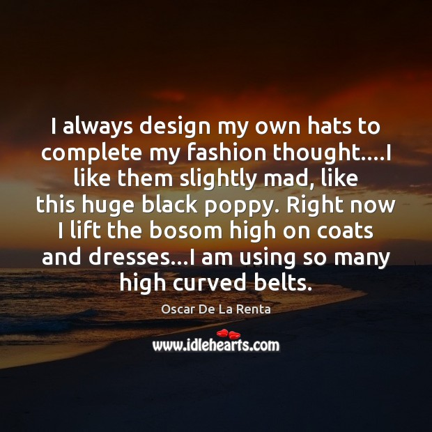 I always design my own hats to complete my fashion thought….I Oscar De La Renta Picture Quote