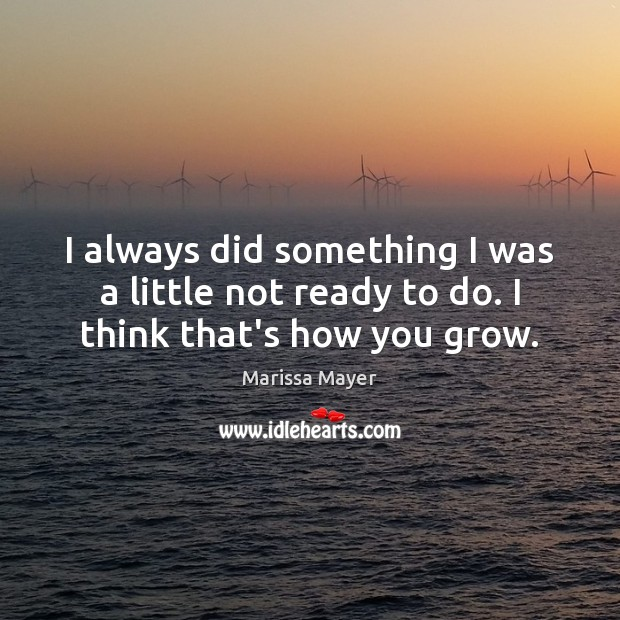 I always did something I was a little not ready to do. I think that's how you grow. Marissa Mayer Picture Quote