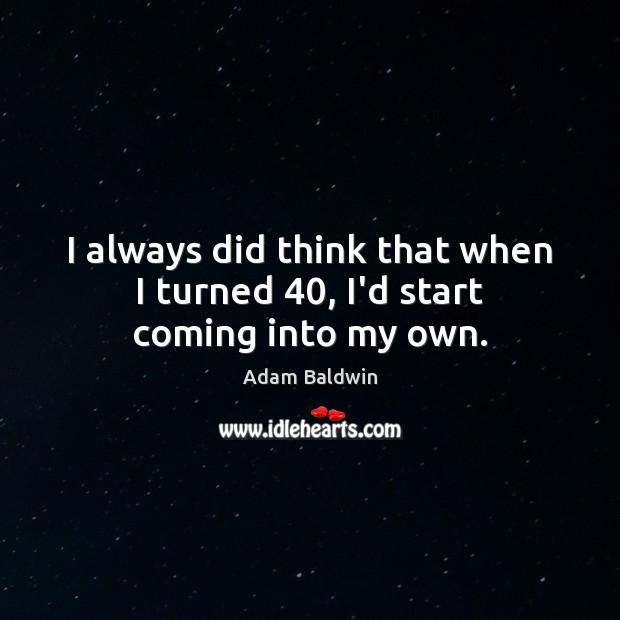 Image, I always did think that when I turned 40, I'd start coming into my own.