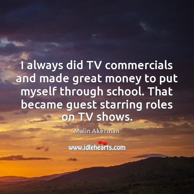 I always did TV commercials and made great money to put myself Malin Akerman Picture Quote