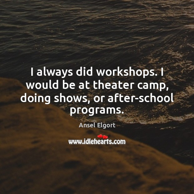Image, I always did workshops. I would be at theater camp, doing shows, or after-school programs.