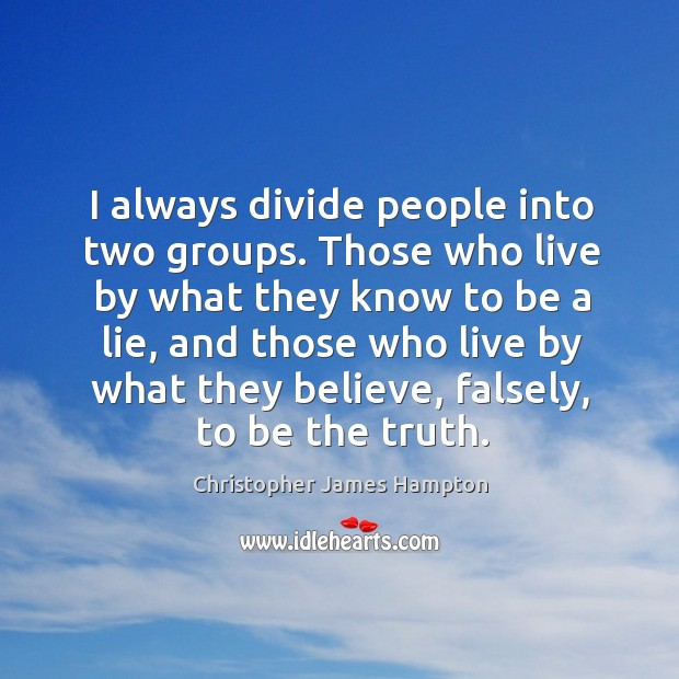 I always divide people into two groups. Those who live by what they know to be a lie Image