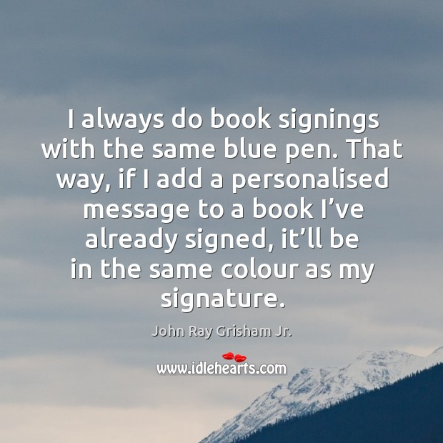 I always do book signings with the same blue pen. That way, if I add a personalised Image