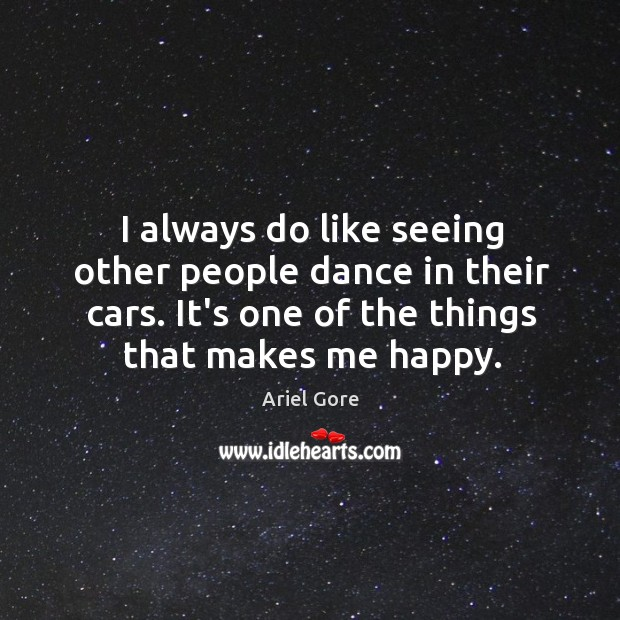 I always do like seeing other people dance in their cars. It's Ariel Gore Picture Quote