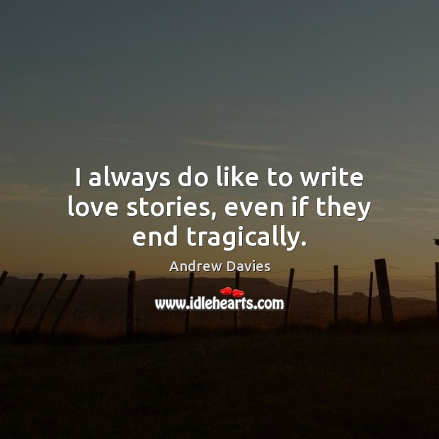 Image, I always do like to write love stories, even if they end tragically.