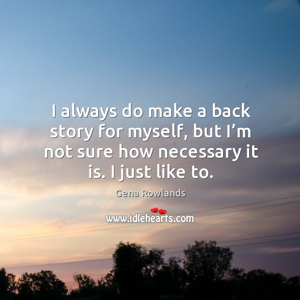 I always do make a back story for myself, but I'm not sure how necessary it is. I just like to. Gena Rowlands Picture Quote