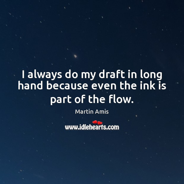 I always do my draft in long hand because even the ink is part of the flow. Image