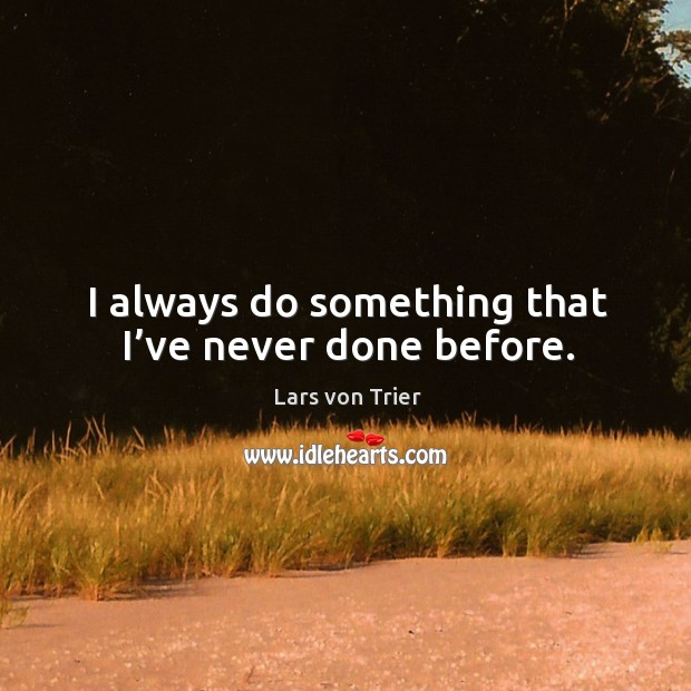 I always do something that I've never done before. Lars von Trier Picture Quote