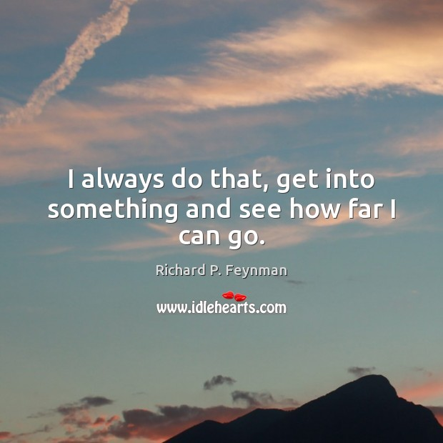 I always do that, get into something and see how far I can go. Image