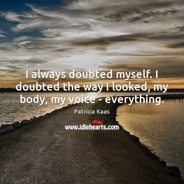 I always doubted myself. I doubted the way I looked, my body, my voice – everything. Image
