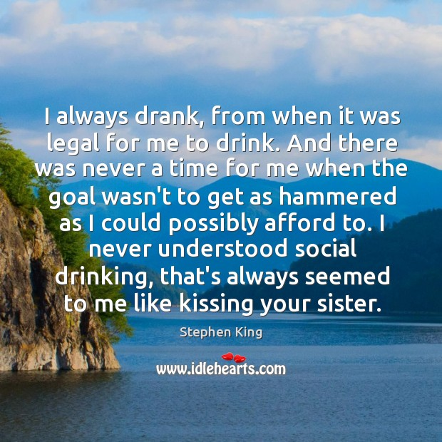 Image, I always drank, from when it was legal for me to drink.