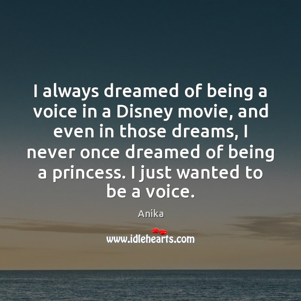 I always dreamed of being a voice in a Disney movie, and Anika Picture Quote