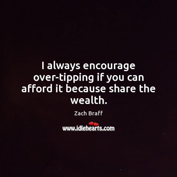 I always encourage over-tipping if you can afford it because share the wealth. Zach Braff Picture Quote