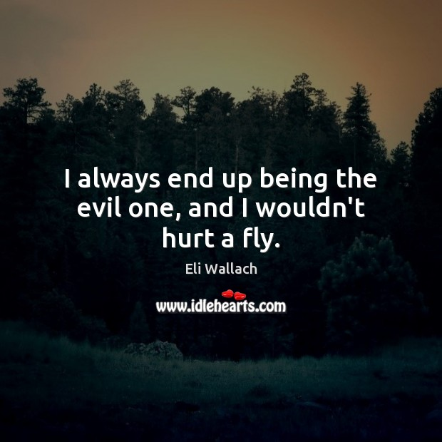 I always end up being the evil one, and I wouldn't hurt a fly. Image