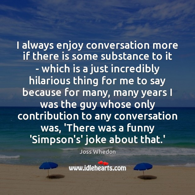 Image, I always enjoy conversation more if there is some substance to it