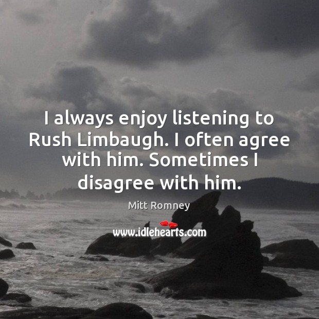 I always enjoy listening to Rush Limbaugh. I often agree with him. Image