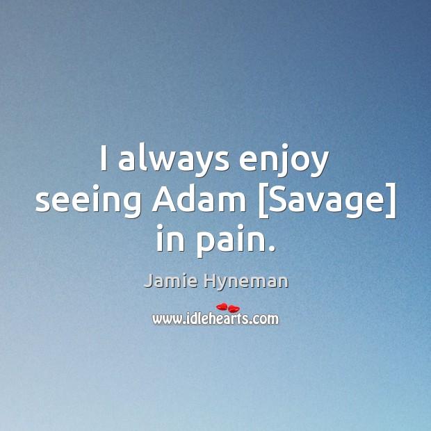 I always enjoy seeing Adam [Savage] in pain. Image