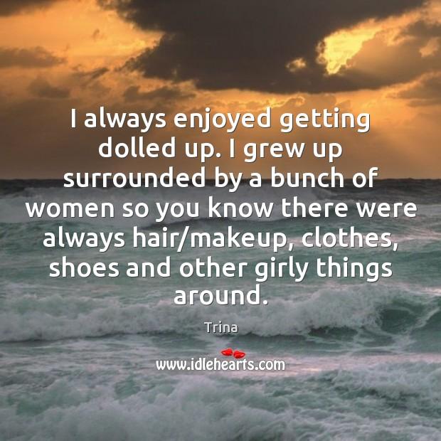 I always enjoyed getting dolled up. I grew up surrounded by a Image