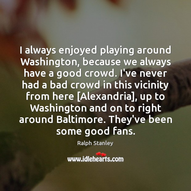 I always enjoyed playing around Washington, because we always have a good Ralph Stanley Picture Quote
