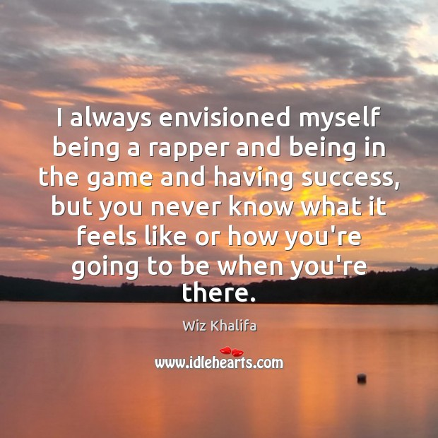 I always envisioned myself being a rapper and being in the game Wiz Khalifa Picture Quote