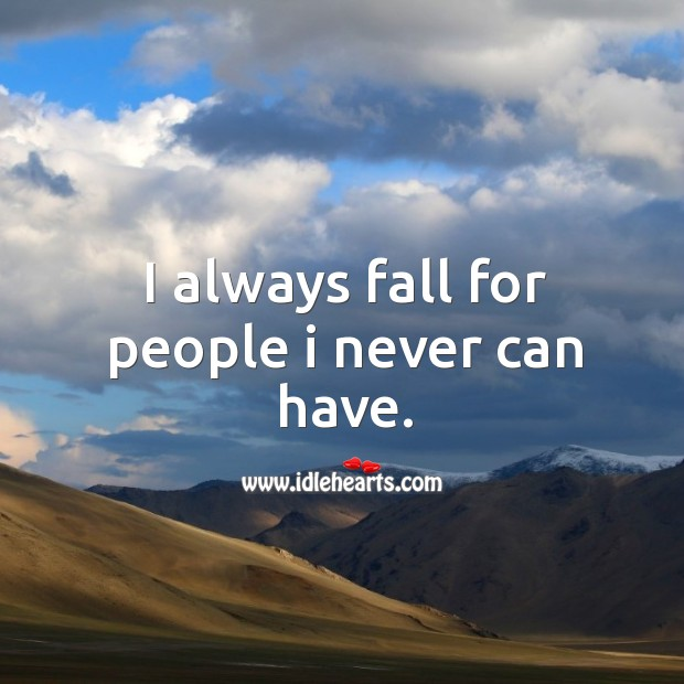 I always fall for people I never can have. Image