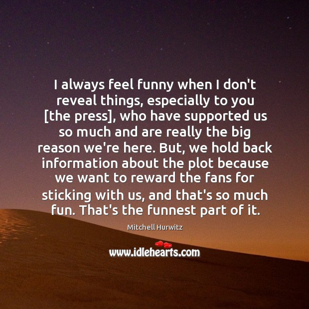 I always feel funny when I don't reveal things, especially to you [ Mitchell Hurwitz Picture Quote