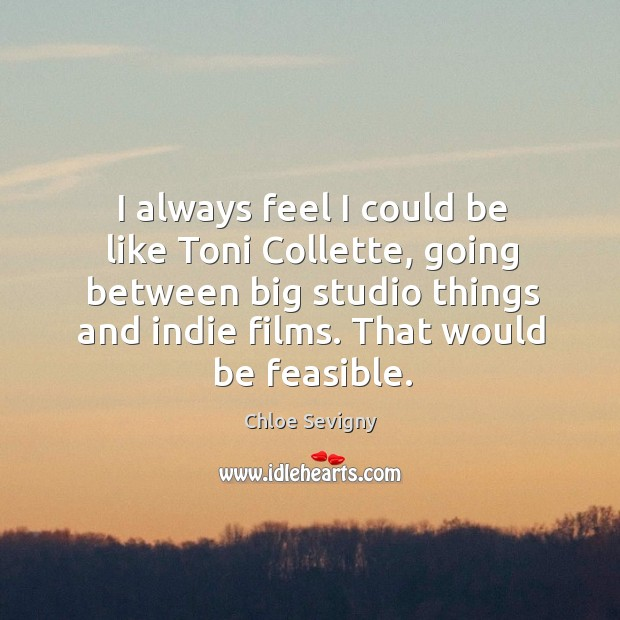 I always feel I could be like toni collette, going between big studio things and indie films. Chloe Sevigny Picture Quote