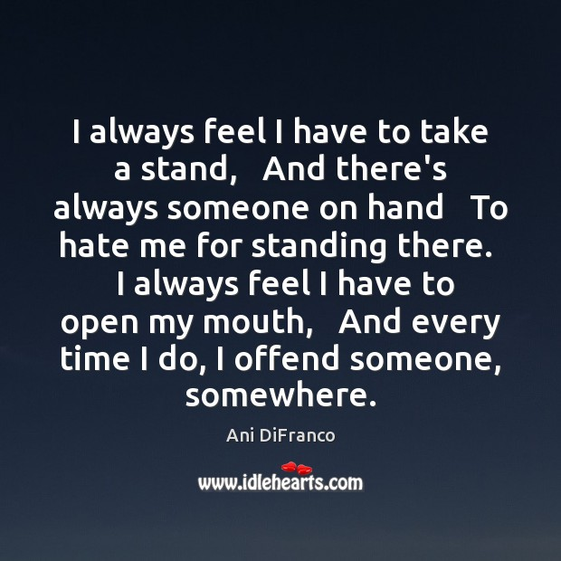 I always feel I have to take a stand,   And there's always Ani DiFranco Picture Quote