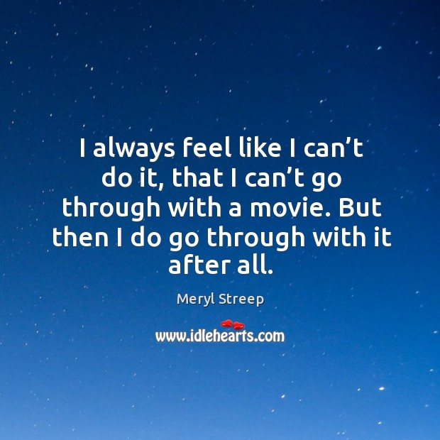 I always feel like I can't do it, that I can't go through with a movie. But then I do go through with it after all. Image