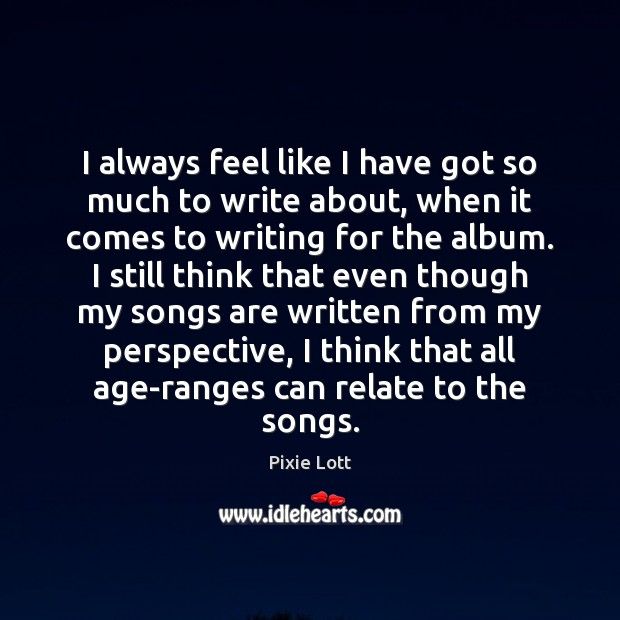 I always feel like I have got so much to write about, Pixie Lott Picture Quote