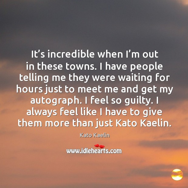 I always feel like I have to give them more than just kato kaelin. Kato Kaelin Picture Quote