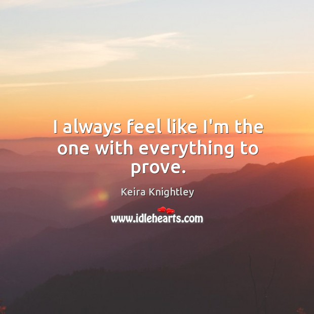 I always feel like I'm the one with everything to prove. Keira Knightley Picture Quote