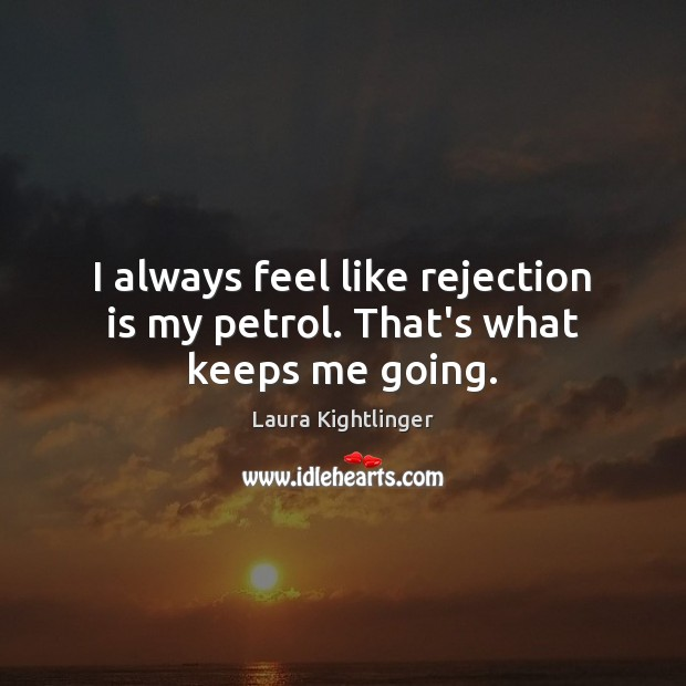 I always feel like rejection is my petrol. That's what keeps me going. Rejection Quotes Image