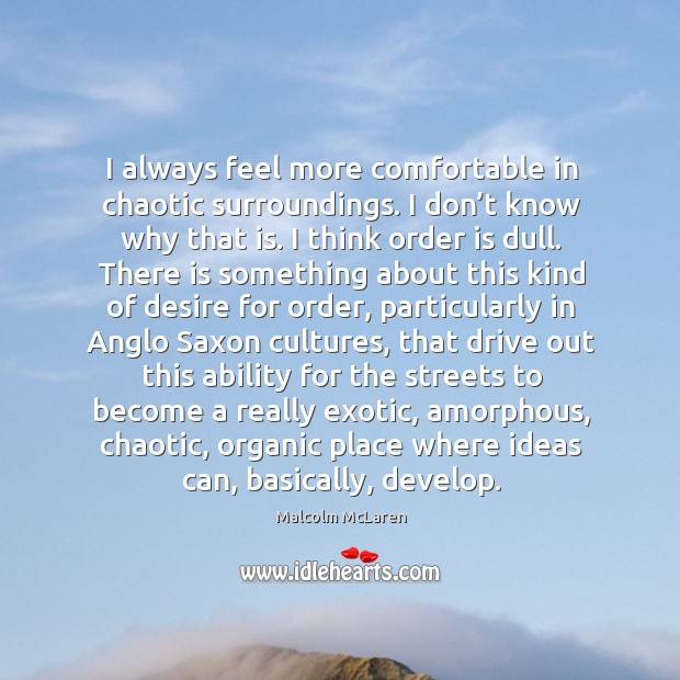 I always feel more comfortable in chaotic surroundings. I don't know why that is. Malcolm McLaren Picture Quote