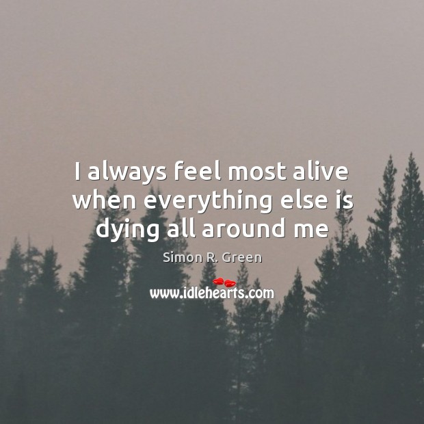 I always feel most alive when everything else is dying all around me Image