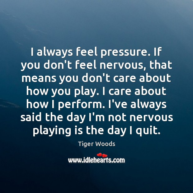 I always feel pressure. If you don't feel nervous, that means you Tiger Woods Picture Quote