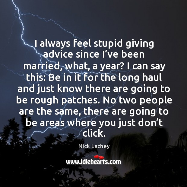 I always feel stupid giving advice since I've been married, what, a year? Nick Lachey Picture Quote
