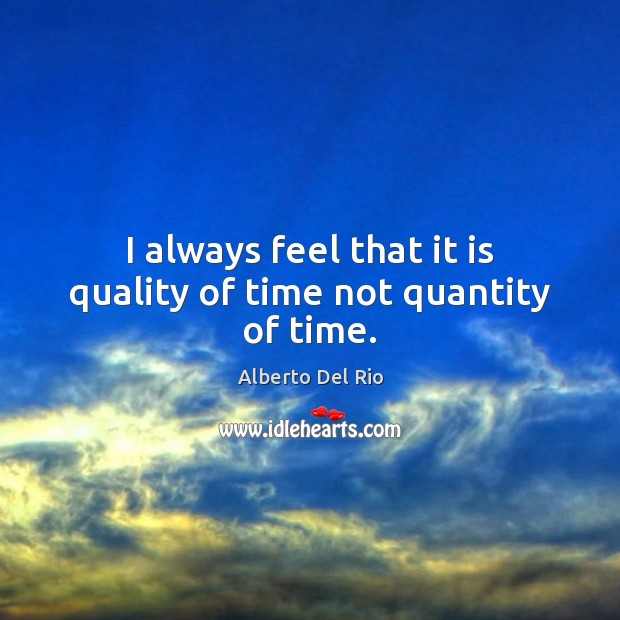 Image, I always feel that it is quality of time not quantity of time.