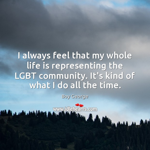 I always feel that my whole life is representing the LGBT community. Boy George Picture Quote