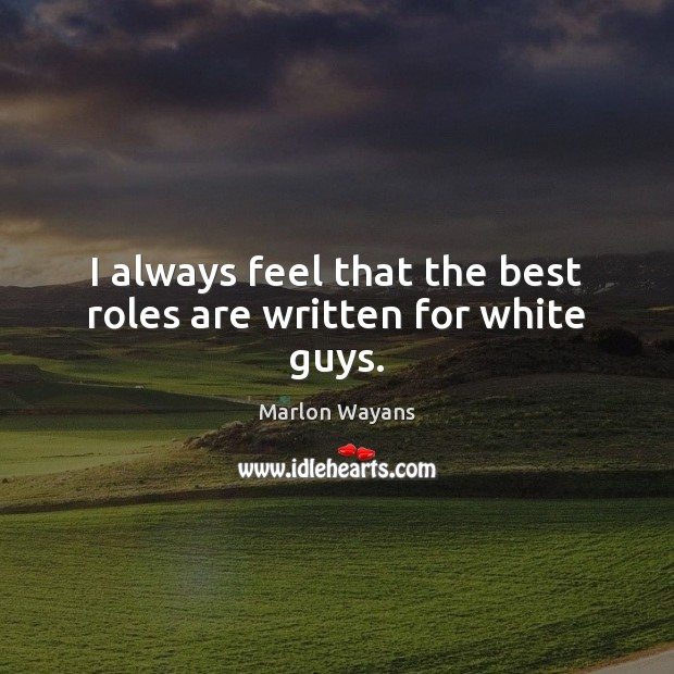 I always feel that the best roles are written for white guys. Image