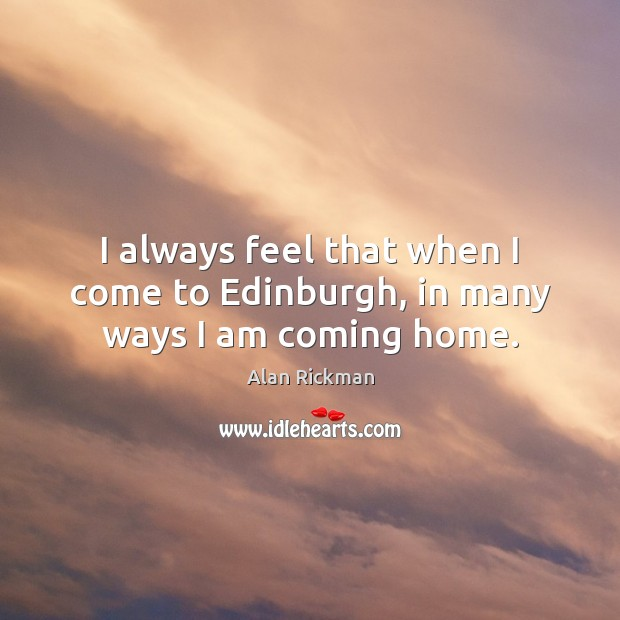 I always feel that when I come to Edinburgh, in many ways I am coming home. Alan Rickman Picture Quote