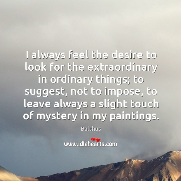 I always feel the desire to look for the extraordinary in ordinary things; to suggest Image