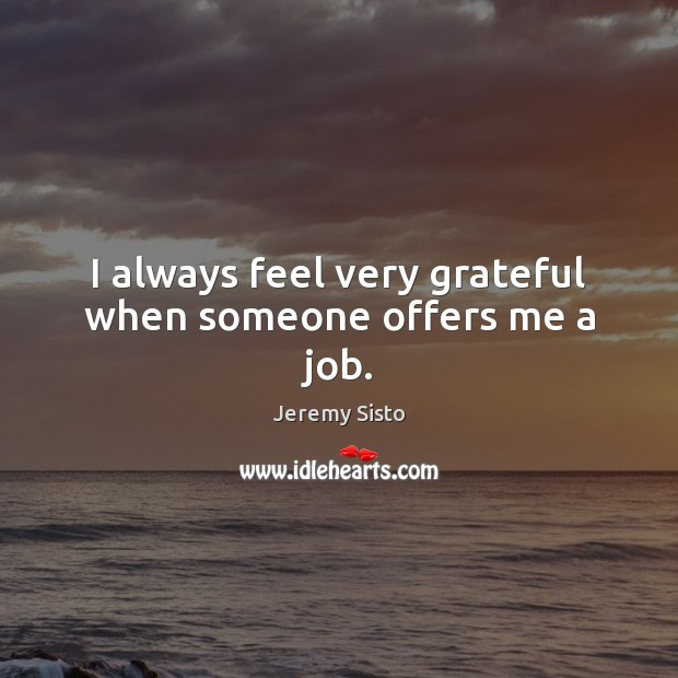 I always feel very grateful when someone offers me a job. Image